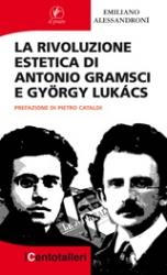 La rivoluzione estetica di Antonio Gramsci e Gyorgy Lukacs