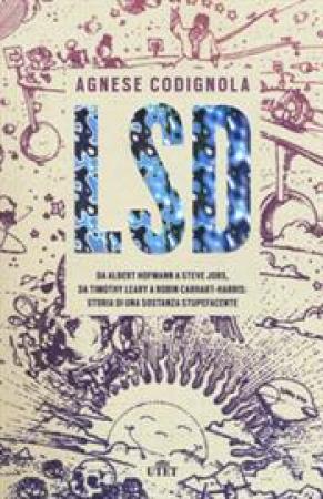 LSD : da Albert Hofmann a Steve Jobs, da Timothy Leary a Robin Carhart-Harris