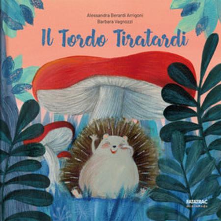 Il tordo tiratardi /Alessandra Berardi Arrigoni, Barbara Vagnozzi